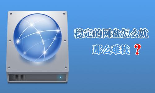 【网络硬盘】稳定的网盘怎么就那么难找?